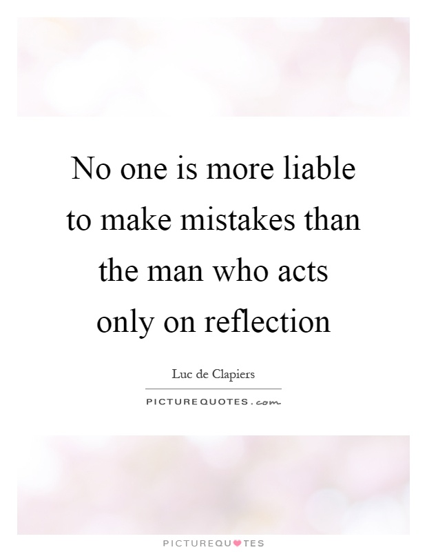 No one is more liable to make mistakes than the man who acts only on reflection Picture Quote #1