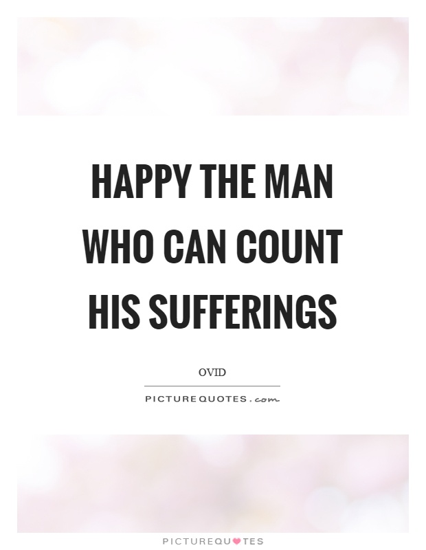 Happy the man who can count his sufferings Picture Quote #1