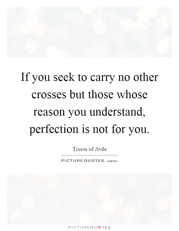 If you seek to carry no other crosses but those whose reason you understand, perfection is not for you Picture Quote #1