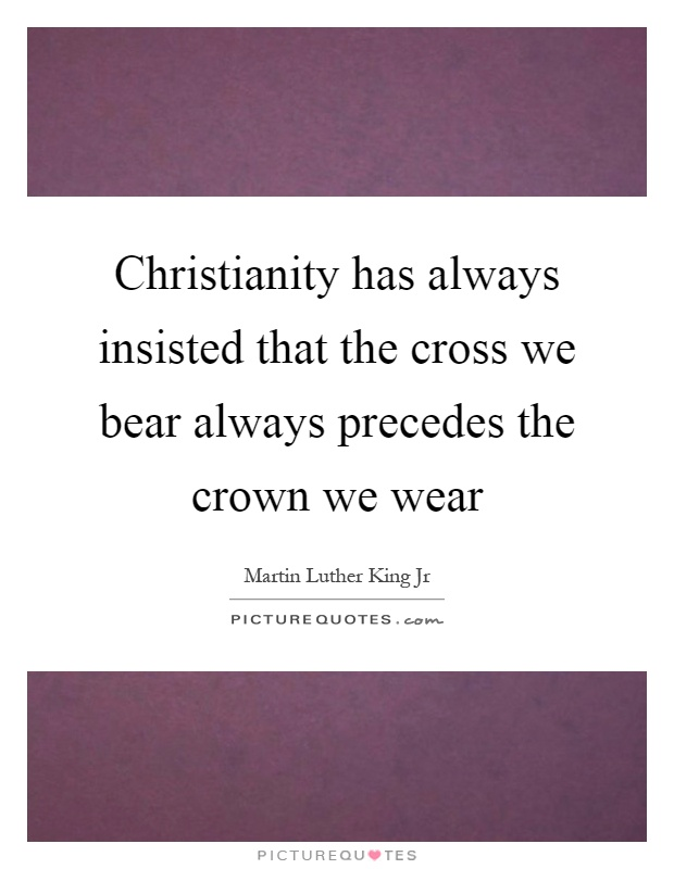 Christianity has always insisted that the cross we bear always precedes the crown we wear Picture Quote #1