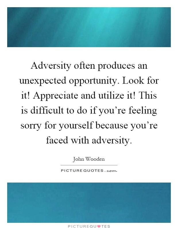 Adversity often produces an unexpected opportunity. Look for it! Appreciate and utilize it! This is difficult to do if you're feeling sorry for yourself because you're faced with adversity Picture Quote #1