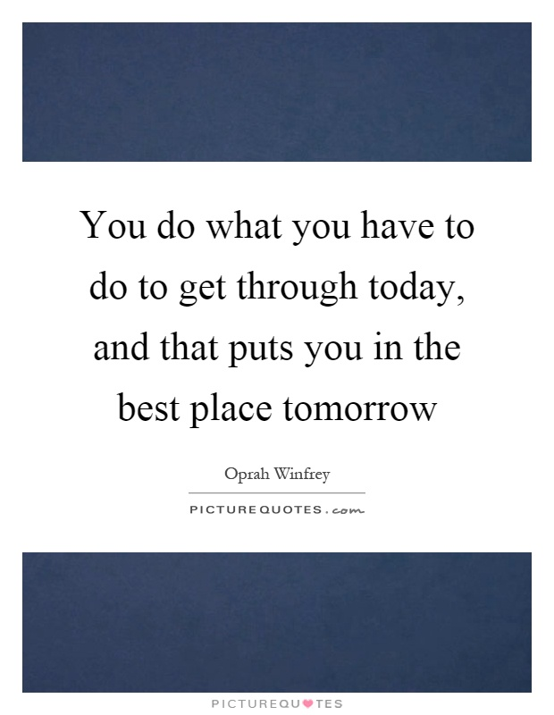 You do what you have to do to get through today, and that puts you in the best place tomorrow Picture Quote #1