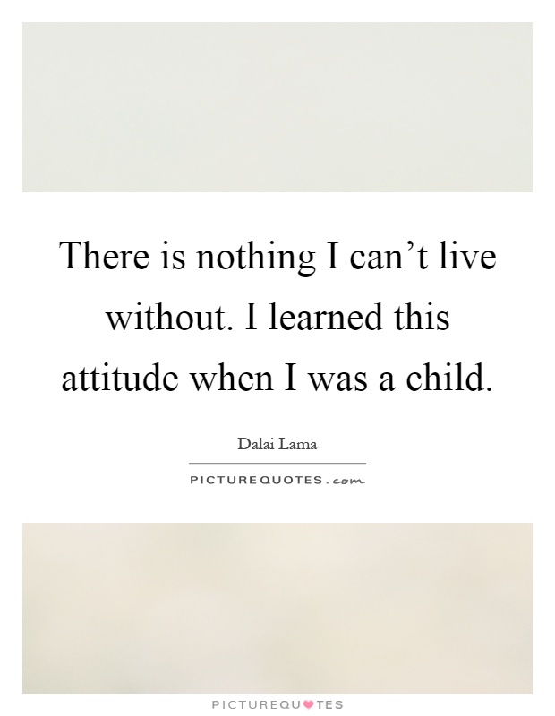 There is nothing I can't live without. I learned this attitude when I was a child Picture Quote #1