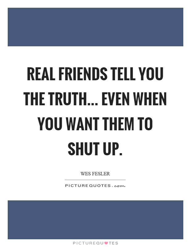 Real friends tell you the truth... even when you want them to shut up Picture Quote #1