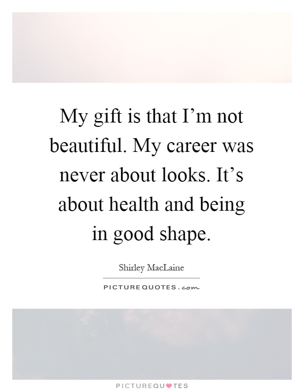 My gift is that I'm not beautiful. My career was never about looks. It's about health and being in good shape Picture Quote #1