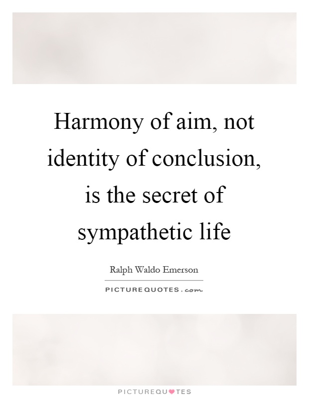 Harmony of aim, not identity of conclusion, is the secret of sympathetic life Picture Quote #1