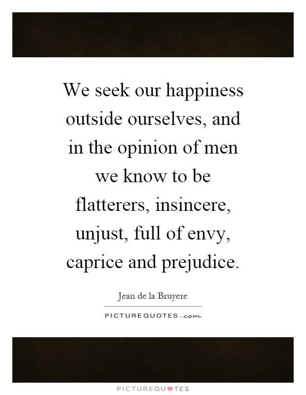 We seek our happiness outside ourselves, and in the opinion of men we know to be flatterers, insincere, unjust, full of envy, caprice and prejudice Picture Quote #1