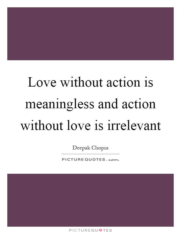 Love without action is meaningless and action without love is irrelevant Picture Quote #1