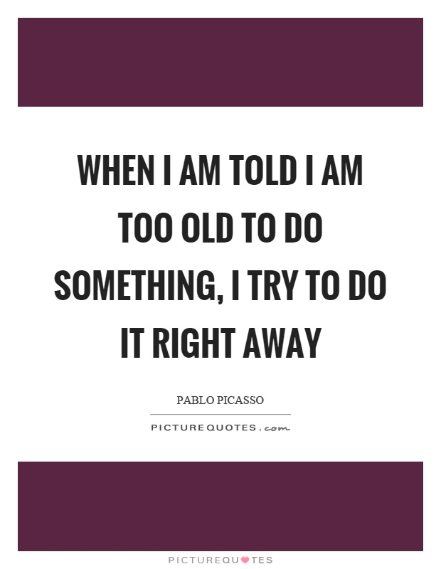When I am told I am too old to do something, I try to do it right away Picture Quote #1