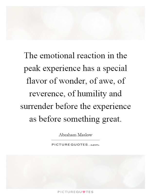 The emotional reaction in the peak experience has a special flavor of wonder, of awe, of reverence, of humility and surrender before the experience as before something great Picture Quote #1
