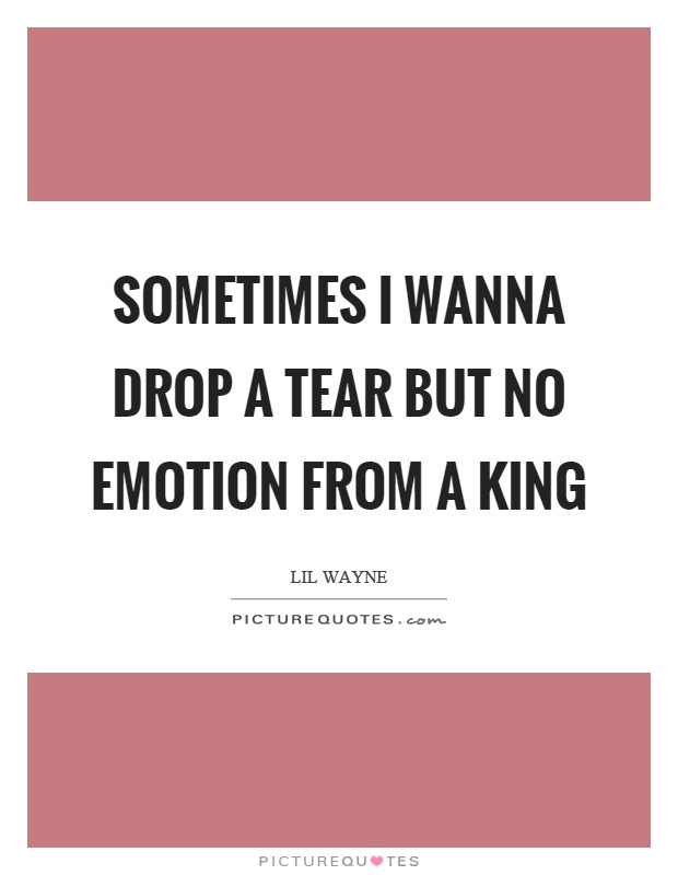 Sometimes I wanna drop a tear but no emotion from a king Picture Quote #1