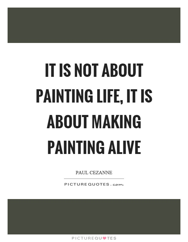 It is not about painting life, it is about making painting alive Picture Quote #1