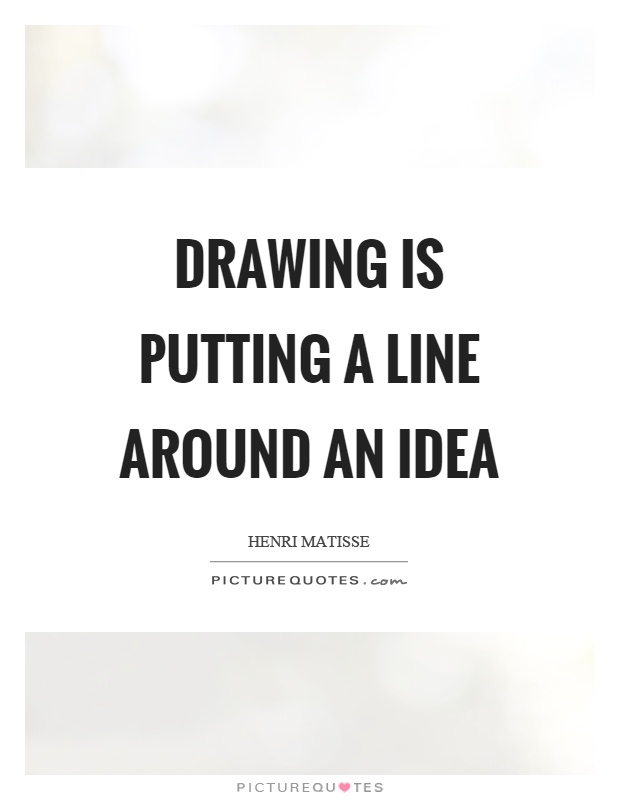 Drawing Smooth Lines Quotes : Drawing is putting a line around an idea picture quotes