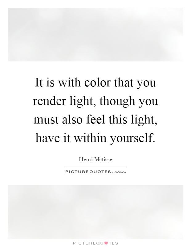 It is with color that you render light, though you must also feel this light, have it within yourself Picture Quote #1