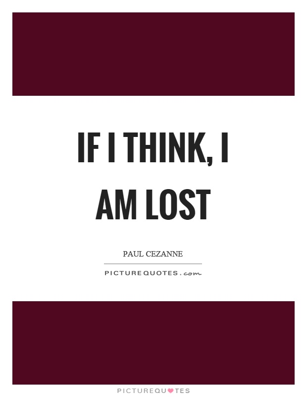 If I think, I am lost Picture Quote #1