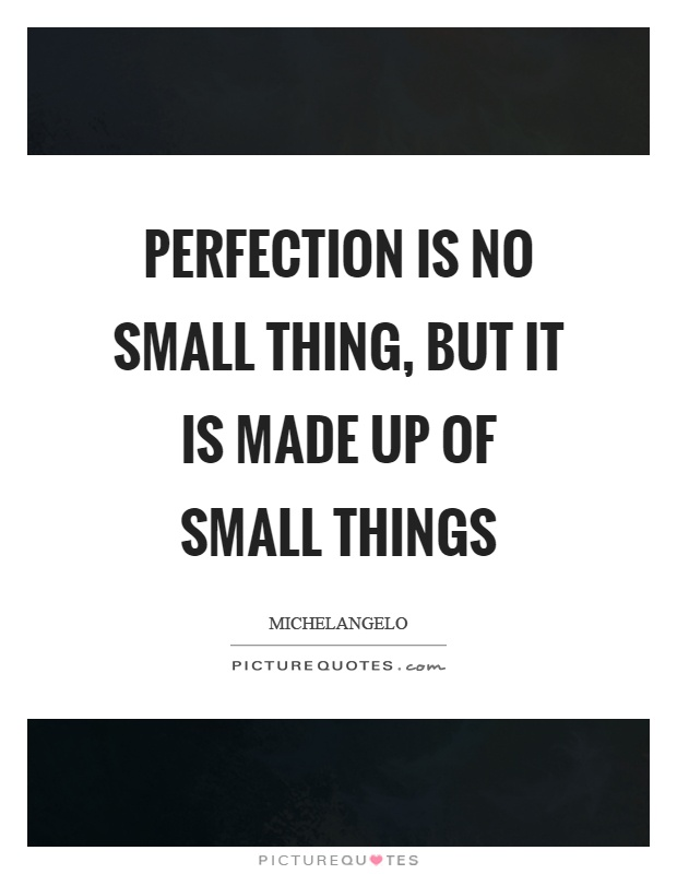 Perfection is no small thing, but it is made up of small things Picture Quote #1