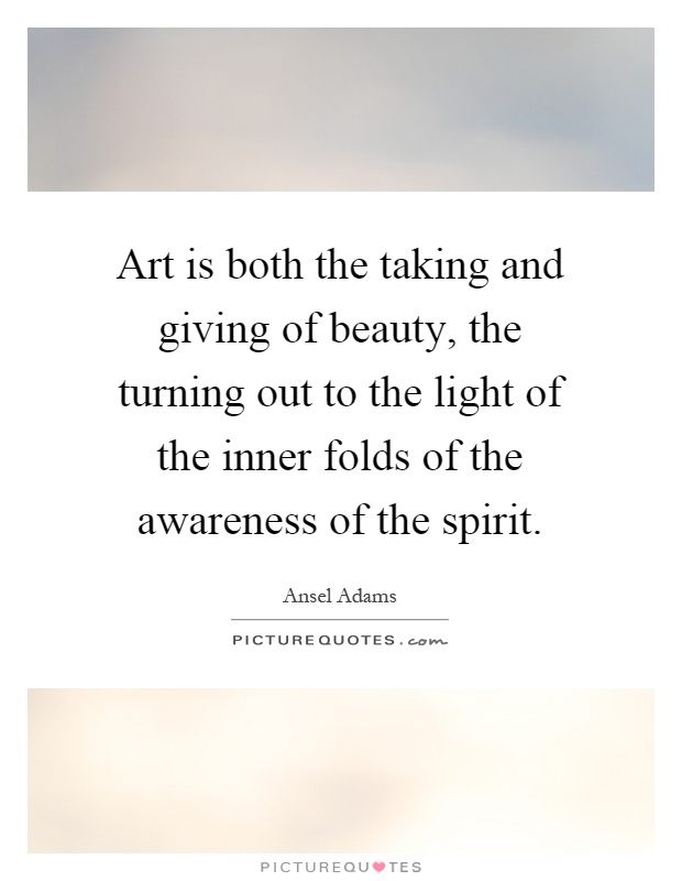 Art is both the taking and giving of beauty, the turning out to the light of the inner folds of the awareness of the spirit Picture Quote #1