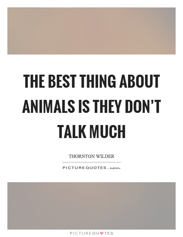 The best thing about animals is they don't talk much Picture Quote #1