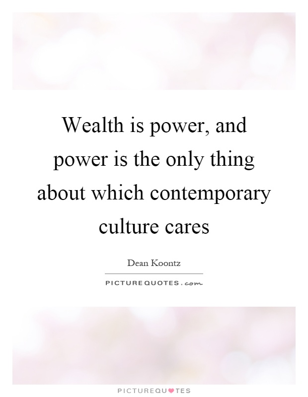 Wealth is power, and power is the only thing about which contemporary culture cares Picture Quote #1