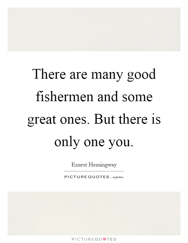 There are many good fishermen and some great ones. But there is only one you Picture Quote #1