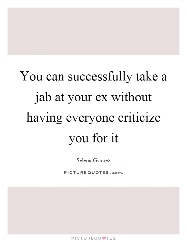 You can successfully take a jab at your ex without having everyone criticize you for it Picture Quote #1