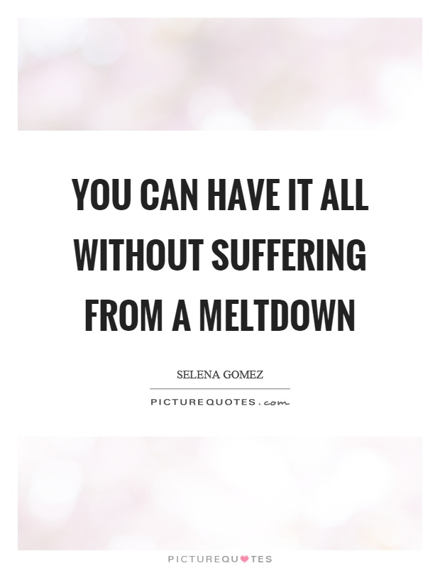 You can have it all without suffering from a meltdown Picture Quote #1