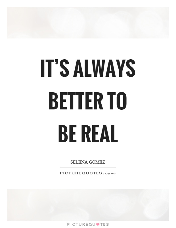 It's always better to be real Picture Quote #1