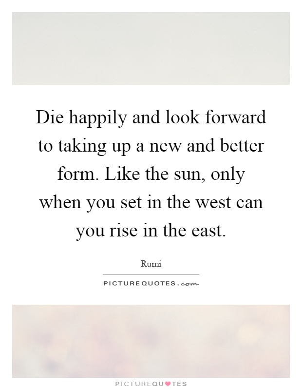 Die happily and look forward to taking up a new and better form. Like the sun, only when you set in the west can you rise in the east Picture Quote #1