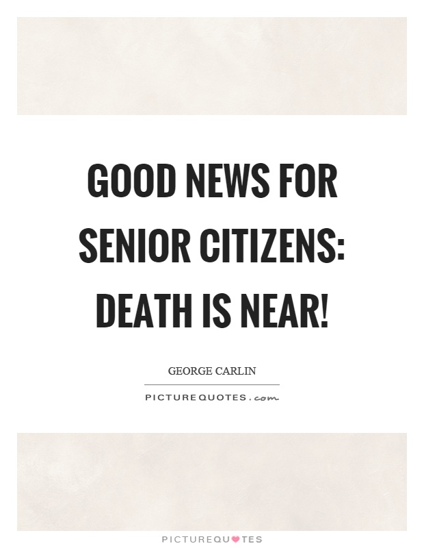 Good news for senior citizens: Death is near! Picture Quote #1