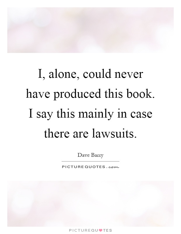 I, alone, could never have produced this book. I say this mainly in case there are lawsuits Picture Quote #1