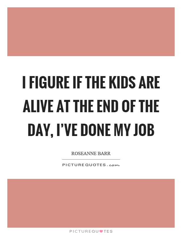 I figure if the kids are alive at the end of the day, I've done my job Picture Quote #1