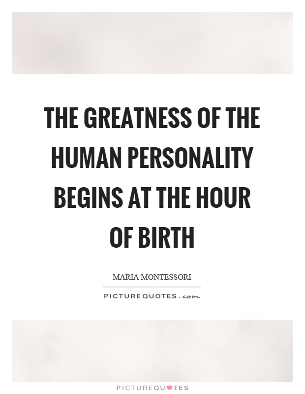 The greatness of the human personality begins at the hour of birth Picture Quote #1