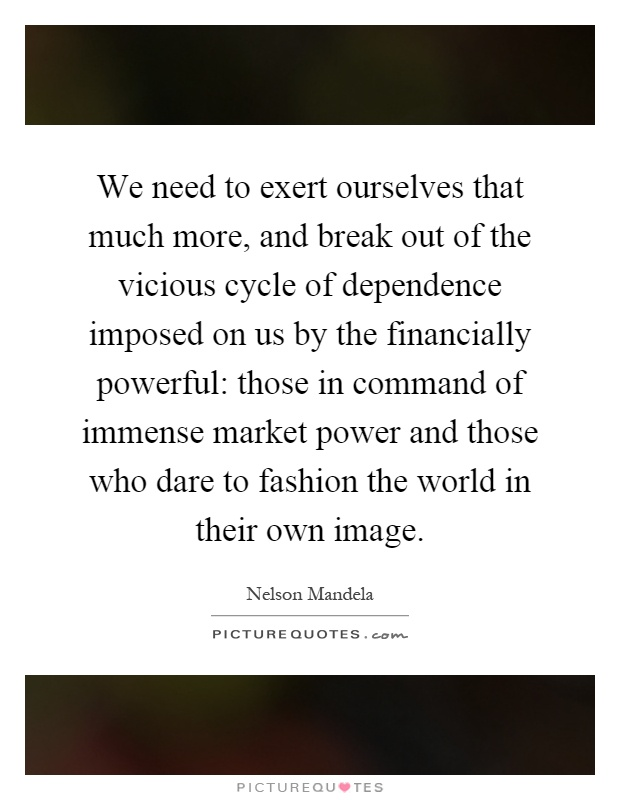We need to exert ourselves that much more, and break out of the vicious cycle of dependence imposed on us by the financially powerful: those in command of immense market power and those who dare to fashion the world in their own image Picture Quote #1