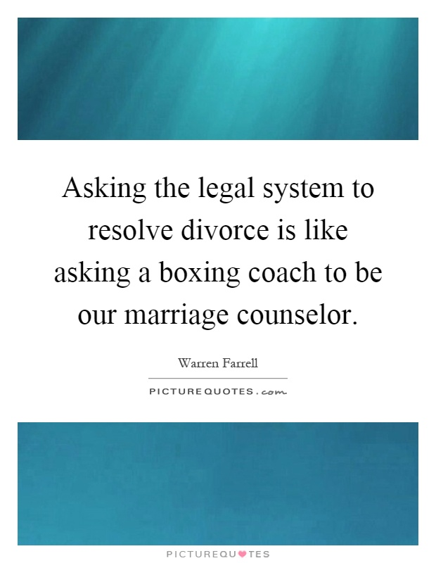 Asking the legal system to resolve divorce is like asking a boxing coach to be our marriage counselor Picture Quote #1