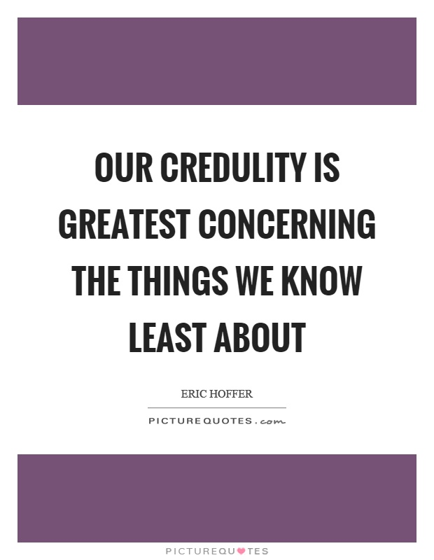 Our credulity is greatest concerning the things we know least about Picture Quote #1