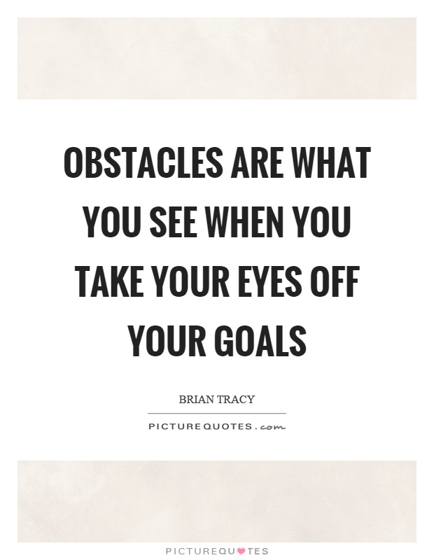 Obstacles are what you see when you take your eyes off your goals Picture Quote #1