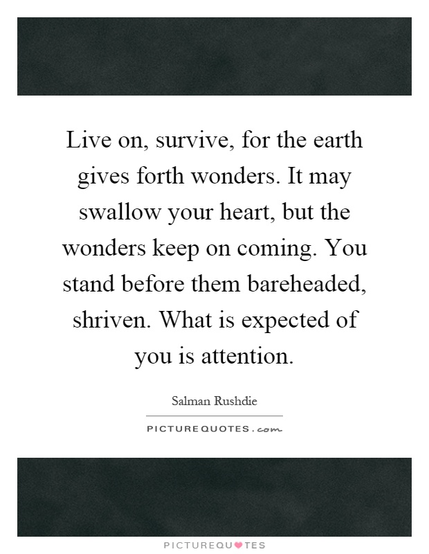 Live on, survive, for the earth gives forth wonders. It may swallow your heart, but the wonders keep on coming. You stand before them bareheaded, shriven. What is expected of you is attention Picture Quote #1