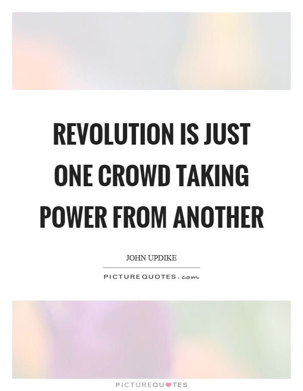 Revolution is just one crowd taking power from another Picture Quote #1