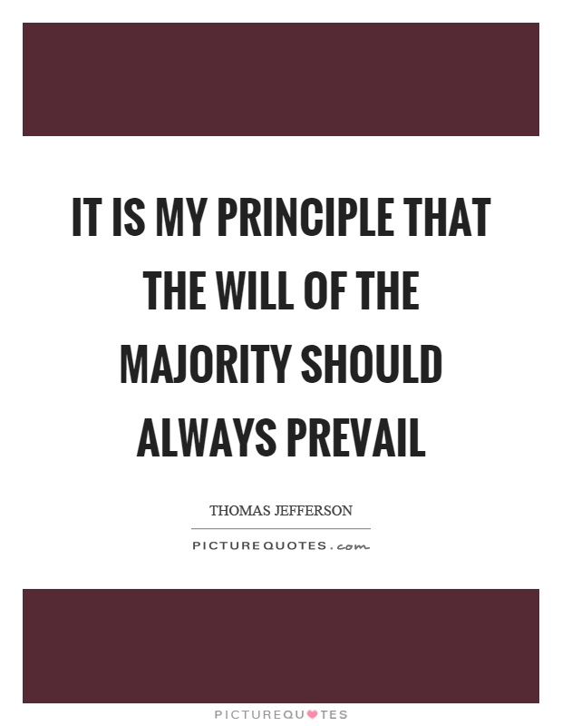 It is my principle that the will of the majority should always prevail Picture Quote #1