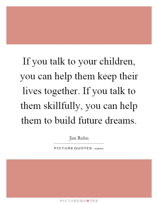 If you talk to your children, you can help them keep their lives together. If you talk to them skillfully, you can help them to build future dreams Picture Quote #1