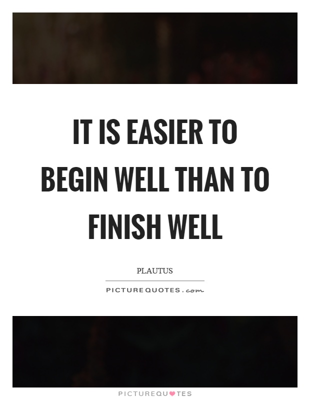 It is easier to begin well than to finish well Picture Quote #1