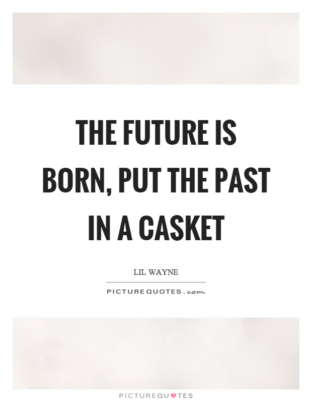 The future is born, put the past in a casket Picture Quote #1