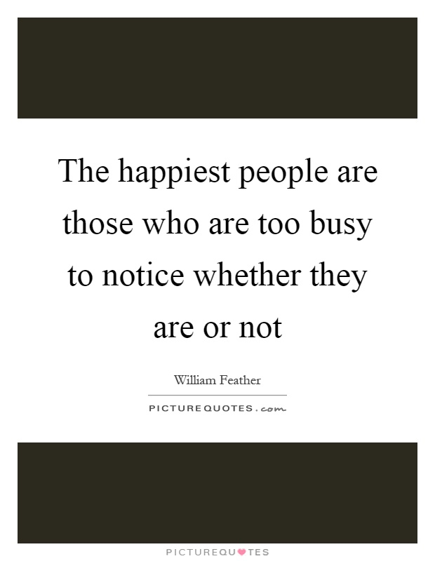 The happiest people are those who are too busy to notice whether they are or not Picture Quote #1