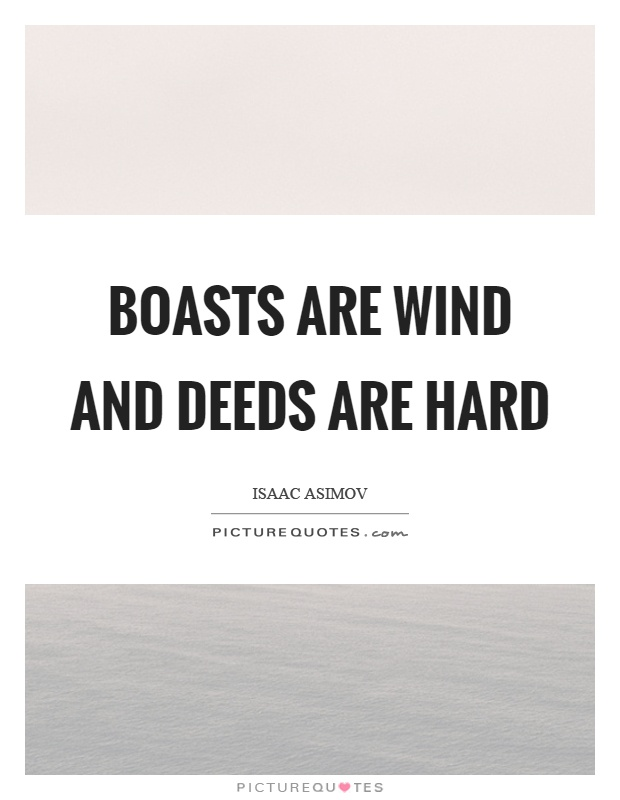 Boasts are wind and deeds are hard Picture Quote #1