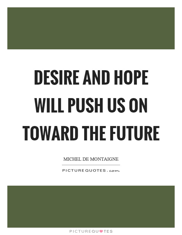 Desire and hope will push us on toward the future Picture Quote #1