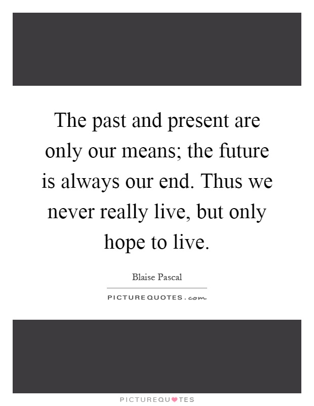 The past and present are only our means; the future is always our end. Thus we never really live, but only hope to live Picture Quote #1