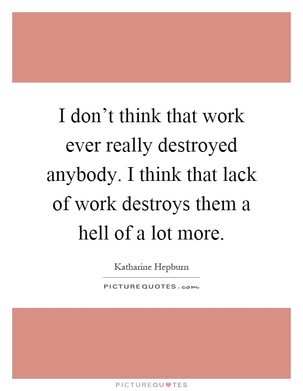 I don't think that work ever really destroyed anybody. I think that lack of work destroys them a hell of a lot more Picture Quote #1
