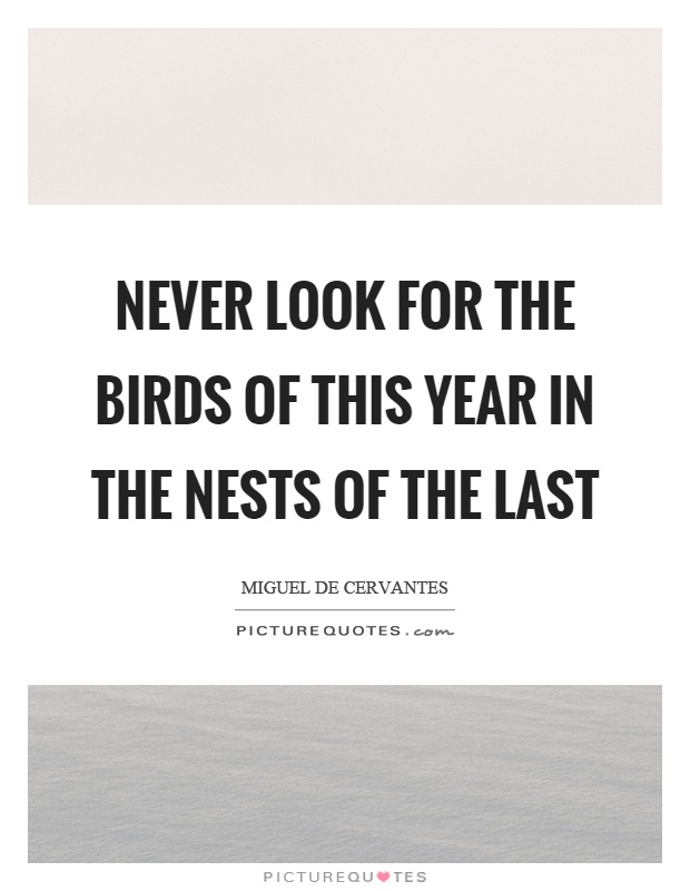 Never look for the birds of this year in the nests of the last Picture Quote #1
