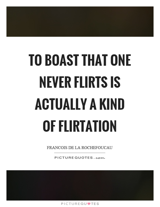 To boast that one never flirts is actually a kind of flirtation Picture Quote #1