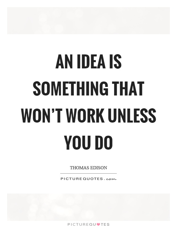 An idea is something that won't work unless you do Picture Quote #1
